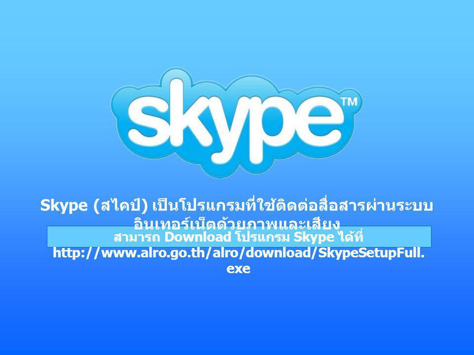 สามารถ Download โปรแกรม Skype ได้ที่ http://www.alro.go.th/alro/download/SkypeSetupFull. exe Skype ( สไคป์ ) เป็นโปรแกรมที่ใช้ติดต่อสื่อสารผ่านระบบ อิ