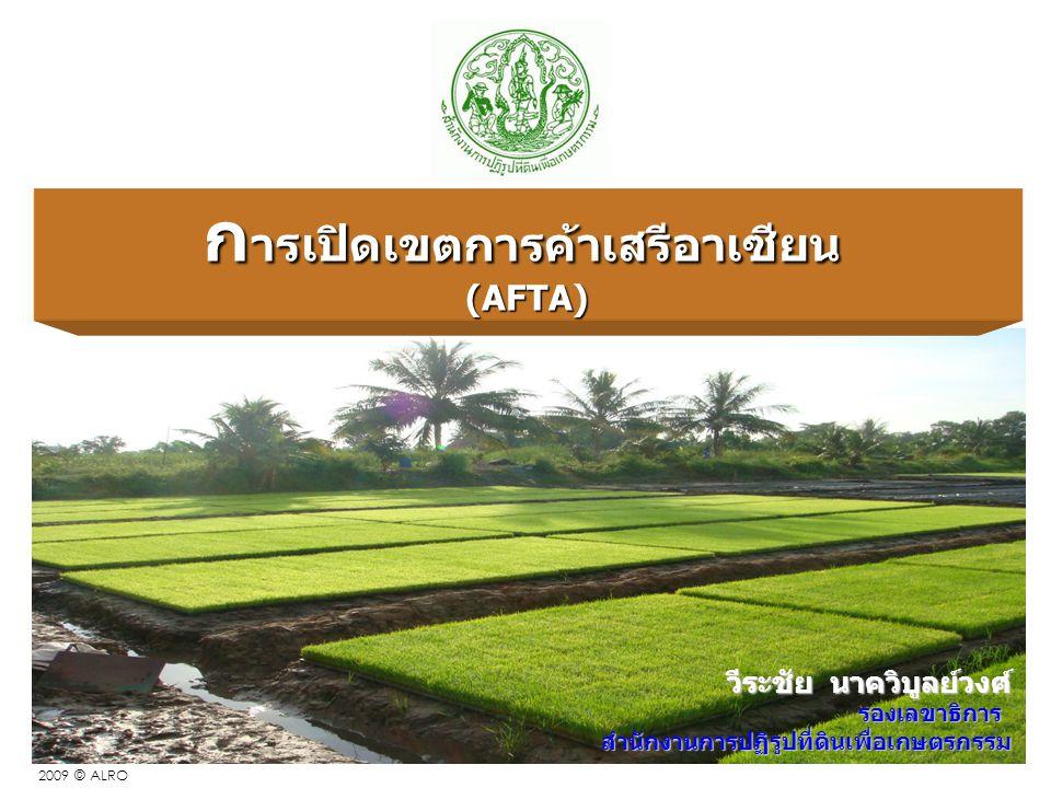 1 2009 © ALRO ก ารเปิดเขตการค้าเสรีอาเซียน (AFTA) วีระชัย นาควิบูลย์วงศ์ รองเลขาธิการสำนักงานการปฏิรูปที่ดินเพื่อเกษตรกรรม