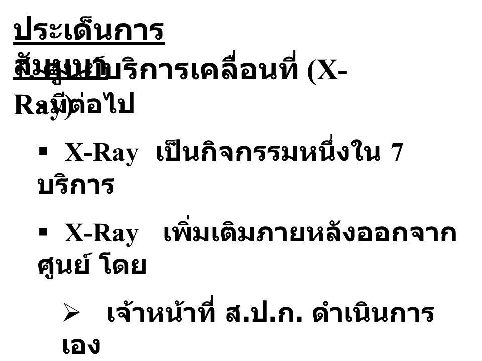 1. ศูนย์บริการเคลื่อนที่ (X- Ray) ประเด็นการ สัมมนา  มีต่อไป  X-Ray เป็นกิจกรรมหนึ่งใน 7 บริการ  X-Ray เพิ่มเติมภายหลังออกจาก ศูนย์ โดย  เจ้าหน้าท