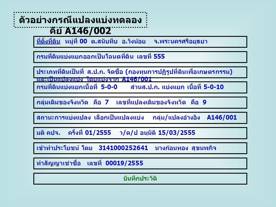 ตัวอย่างกรณีแปลงแบ่งทดลอง คีย์ A146/002 เข้าทำประโยชน์ โดย 3141000252641 นางก้อนทอง สุขนพกิจ ทำสัญญาเช่าซื้อ เลขที่ 00019/2555 ที่ตั้งที่ดิน หมู่ที่ 0