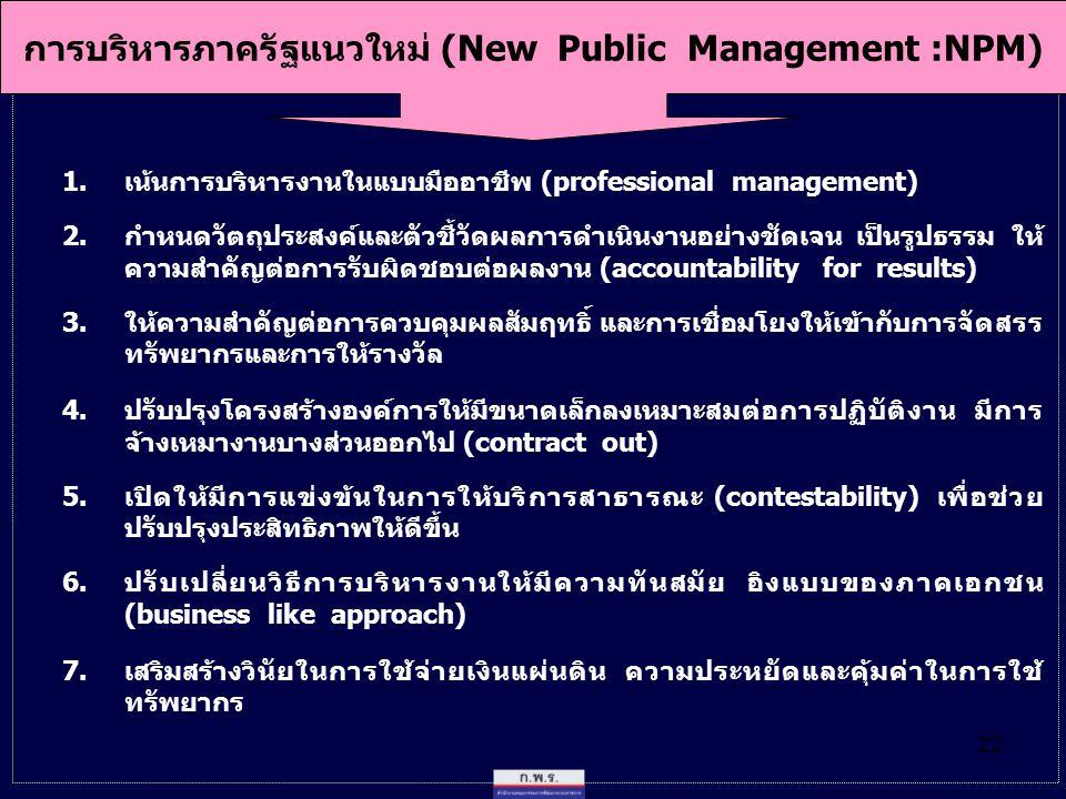 22 การบริหารภาครัฐแนวใหม่ (New Public Management :NPM) 1.เน้นการบริหารงานในแบบมืออาชีพ (professional management) 2.กำหนดวัตถุประสงค์และตัวชี้วัดผลการดำเนินงานอย่างชัดเจน เป็นรูปธรรม ให้ ความสำคัญต่อการรับผิดชอบต่อผลงาน (accountability for results) 3.ให้ความสำคัญต่อการควบคุมผลสัมฤทธิ์ และการเชื่อมโยงให้เข้ากับการจัดสรร ทรัพยากรและการให้รางวัล 4.ปรับปรุงโครงสร้างองค์การให้มีขนาดเล็กลงเหมาะสมต่อการปฏิบัติงาน มีการ จ้างเหมางานบางส่วนออกไป (contract out) 5.เปิดให้มีการแข่งข้นในการให้บริการสาธารณะ (contestability) เพื่อช่วย ปรับปรุงประสิทธิภาพให้ดีขึ้น 6.ปรับเปลี่ยนวิธีการบริหารงานให้มีความทันสมัย อิงแบบของภาคเอกชน (business like approach) 7.เสริมสร้างวินัยในการใช้จ่ายเงินแผ่นดิน ความประหยัดและคุ้มค่าในการใช้ ทรัพยากร