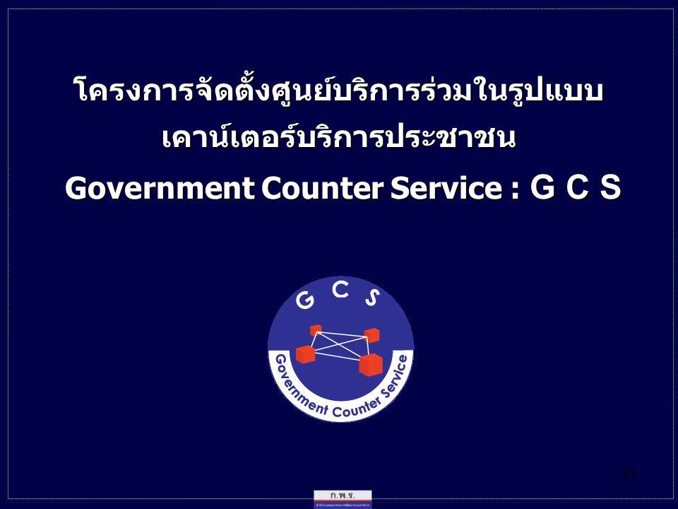 31 โครงการจัดตั้งศูนย์บริการร่วมในรูปแบบเคาน์เตอร์บริการประชาชน Government Counter Service : G C S Government Counter Service : G C S