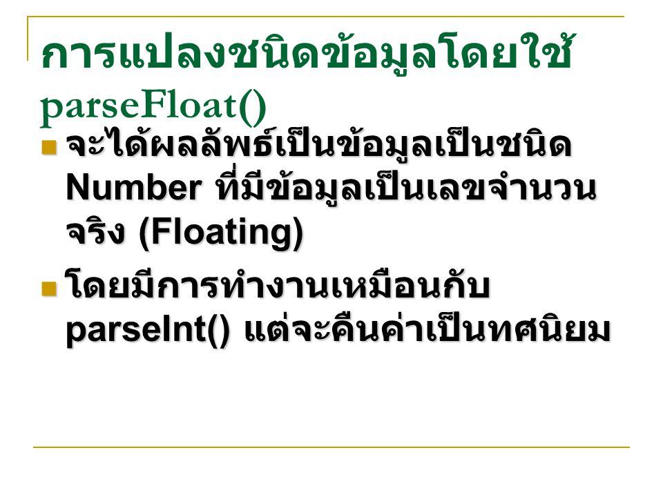 การแปลงชนิดข้อมูลโดยใช้ parseFloat() จะได้ผลลัพธ์เป็นข้อมูลเป็นชนิด Number ที่มีข้อมูลเป็นเลขจำนวน จริง (Floating) จะได้ผลลัพธ์เป็นข้อมูลเป็นชนิด Numb