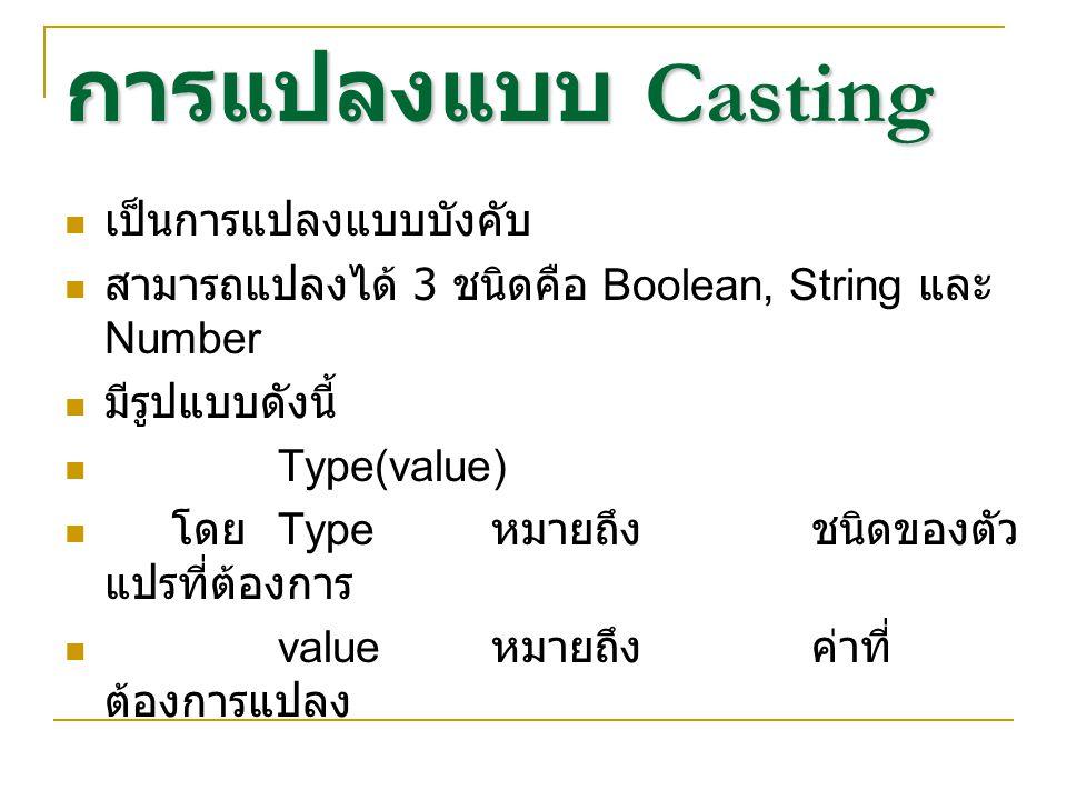 การแปลงแบบ Casting เป็นการแปลงแบบบังคับ สามารถแปลงได้ 3 ชนิดคือ Boolean, String และ Number มีรูปแบบดังนี้ Type(value) โดย Type หมายถึงชนิดของตัว แปรที