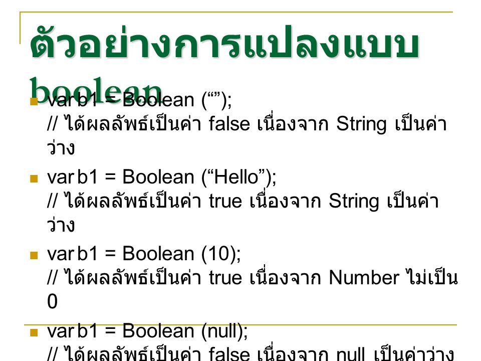 """ตัวอย่างการแปลงแบบ boolean varb1 = Boolean (""""""""); // ได้ผลลัพธ์เป็นค่า false เนื่องจาก String เป็นค่า ว่าง varb1 = Boolean (""""Hello""""); // ได้ผลลัพธ์เป็น"""