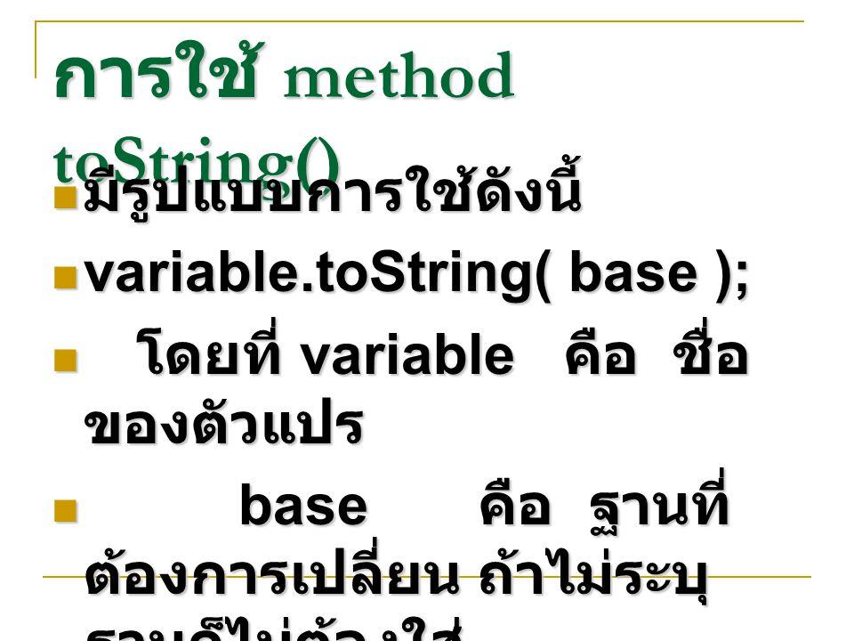 การใช้ method toString() มีรูปแบบการใช้ดังนี้ มีรูปแบบการใช้ดังนี้ variable.toString( base ); variable.toString( base ); โดยที่ variable คือ ชื่อ ของต