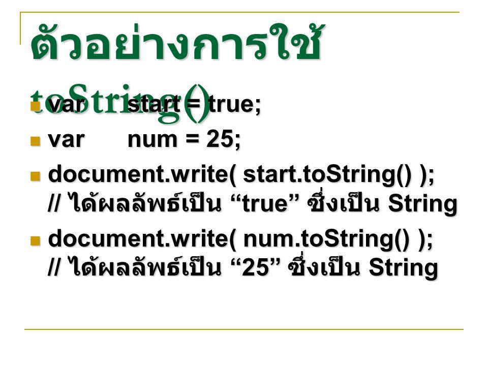 """ตัวอย่างการใช้ toString() varstart = true; varstart = true; varnum = 25; varnum = 25; document.write( start.toString() ); // ได้ผลลัพธ์เป็น """"true"""" ซึ่"""