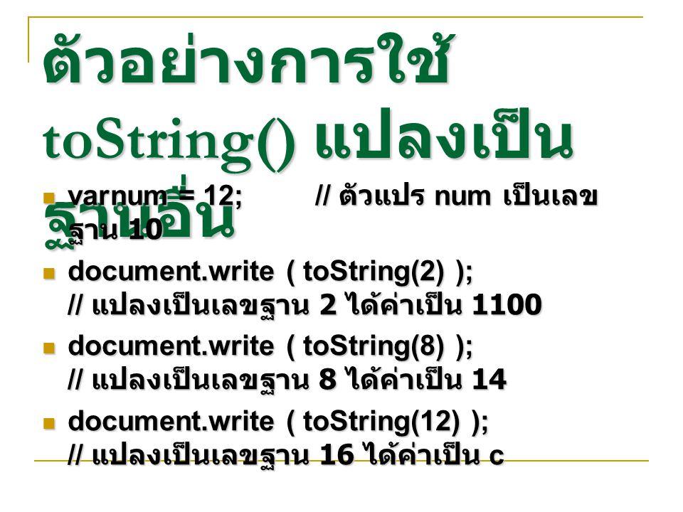 ตัวอย่างการใช้ toString() แปลงเป็น ฐานอื่น varnum = 12;// ตัวแปร num เป็นเลข ฐาน 10 varnum = 12;// ตัวแปร num เป็นเลข ฐาน 10 document.write ( toString