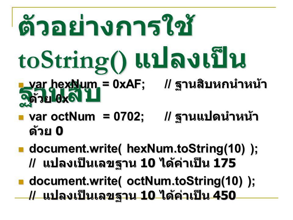 ตัวอย่างการใช้ toString() แปลงเป็น ฐานสิบ var hexNum = 0xAF;// ฐานสิบหกนำหน้า ด้วย 0x var hexNum = 0xAF;// ฐานสิบหกนำหน้า ด้วย 0x var octNum = 0702;//