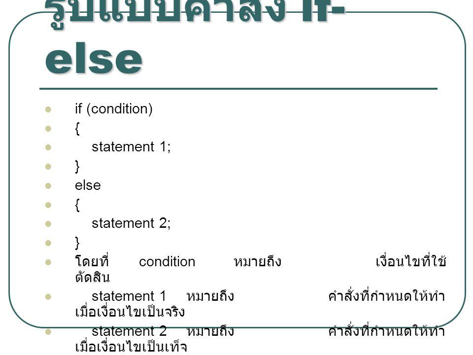 รูปแบบคำสั่ง if- else if (condition) { statement 1; } else { statement 2; } โดยที่ condition หมายถึงเงื่อนไขที่ใช้ ตัดสิน statement 1 หมายถึงคำสั่งที่