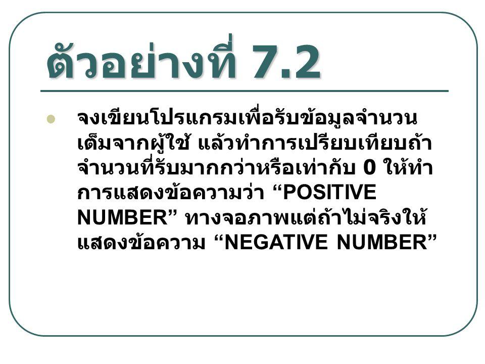 """ตัวอย่างที่ 7.2 จงเขียนโปรแกรมเพื่อรับข้อมูลจำนวน เต็มจากผู้ใช้ แล้วทำการเปรียบเทียบถ้า จำนวนที่รับมากกว่าหรือเท่ากับ 0 ให้ทำ การแสดงข้อความว่า """"POSIT"""