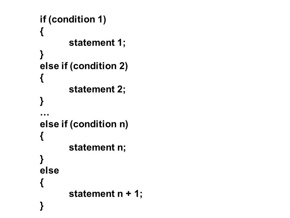 if (condition 1) { statement 1; } else if (condition 2) { statement 2; } … else if (condition n) { statement n; } else { statement n + 1; }