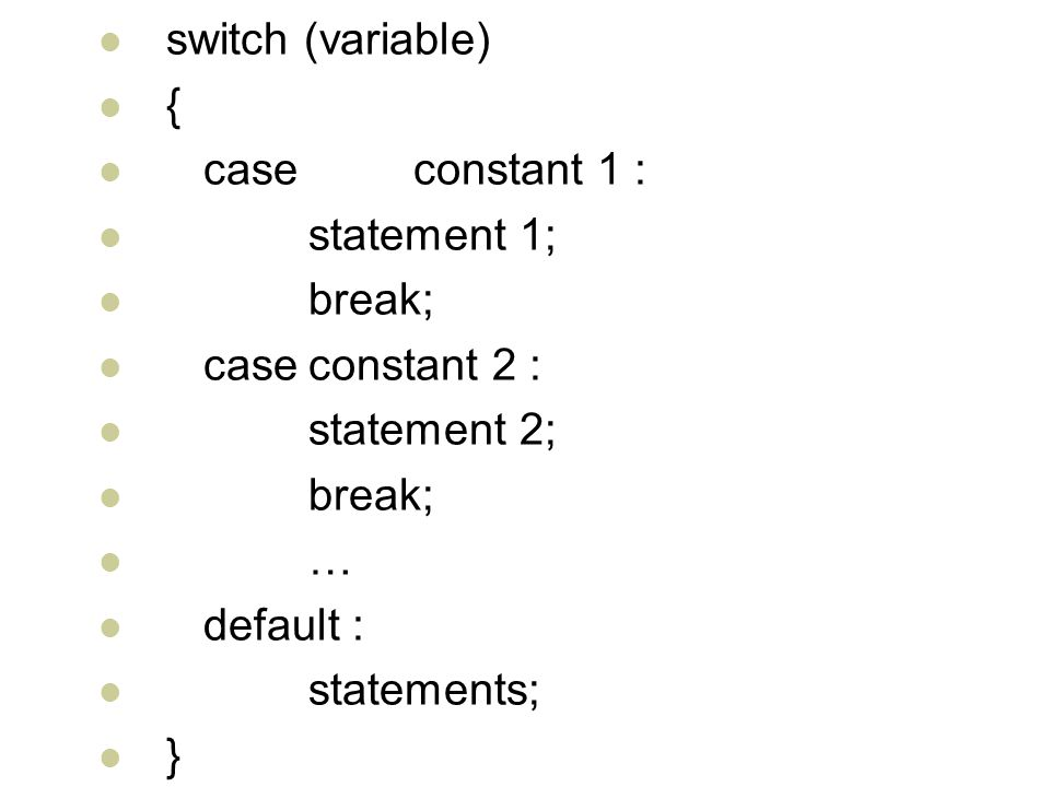 switch (variable) { case constant 1 : statement 1; break; caseconstant 2 : statement 2; break; … default : statements; }