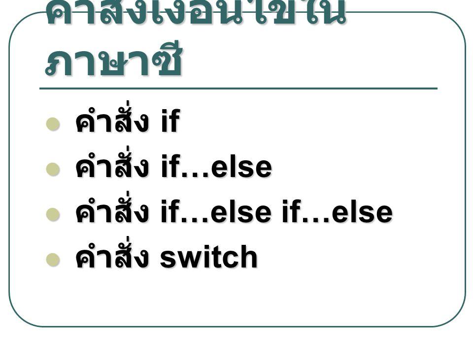 คำสั่งเงื่อนไขใน ภาษาซี คำสั่ง if คำสั่ง if คำสั่ง if…else คำสั่ง if…else คำสั่ง if…else if…else คำสั่ง if…else if…else คำสั่ง switch คำสั่ง switch