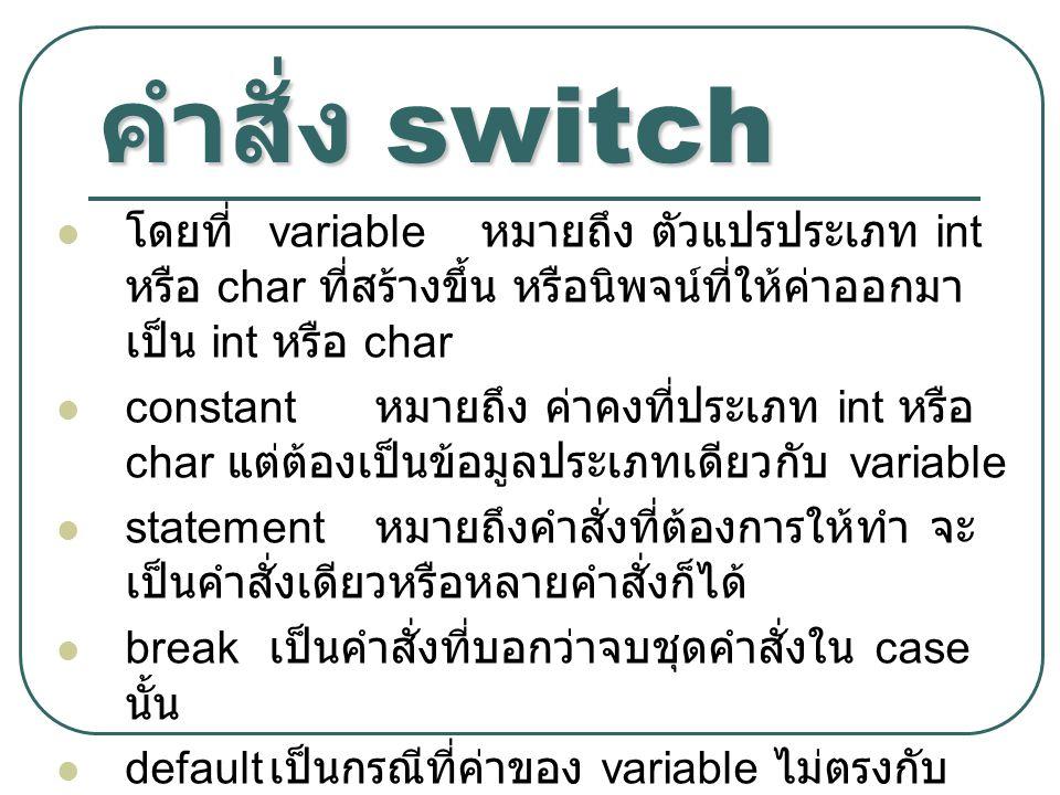 คำสั่ง switch โดยที่ variable หมายถึง ตัวแปรประเภท int หรือ char ที่สร้างขึ้น หรือนิพจน์ที่ให้ค่าออกมา เป็น int หรือ char constant หมายถึง ค่าคงที่ประ