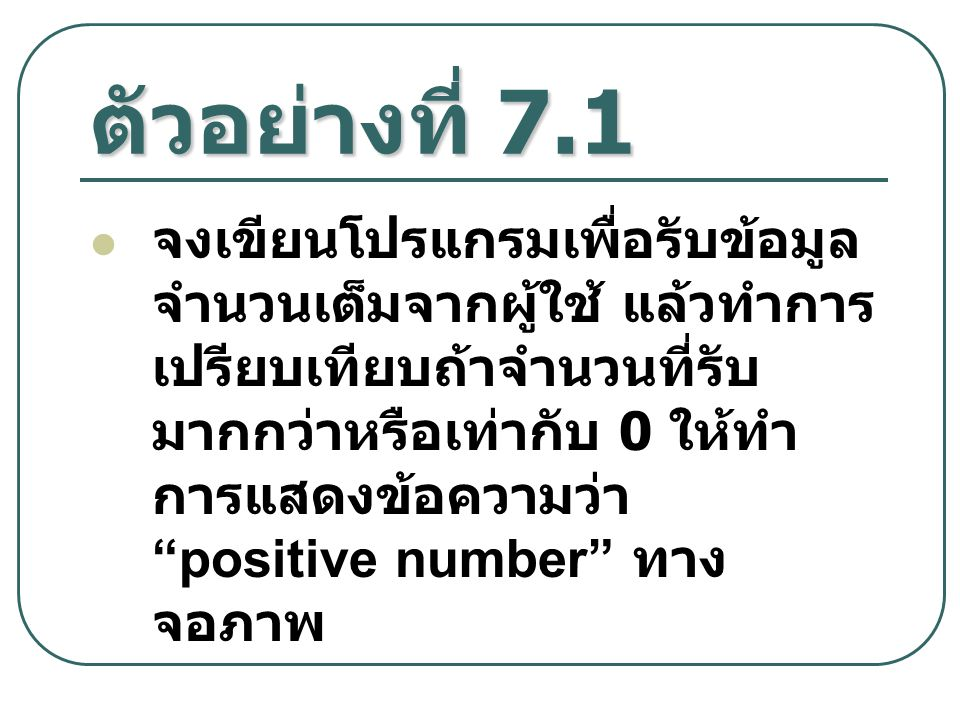 """ตัวอย่างที่ 7.1 จงเขียนโปรแกรมเพื่อรับข้อมูล จำนวนเต็มจากผู้ใช้ แล้วทำการ เปรียบเทียบถ้าจำนวนที่รับ มากกว่าหรือเท่ากับ 0 ให้ทำ การแสดงข้อความว่า """"posi"""