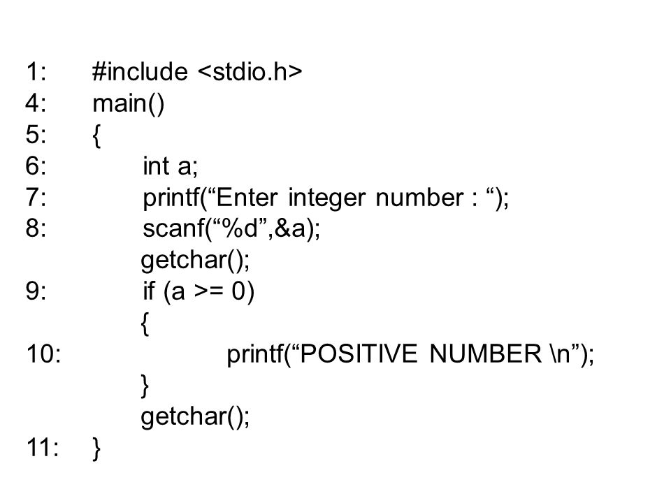 "1:#include 4:main() 5:{ 6: int a; 7: printf(""Enter integer number : ""); 8: scanf(""%d"",&a); getchar(); 9: if (a >= 0) { 10:printf(""POSITIVE NUMBER \n"")"