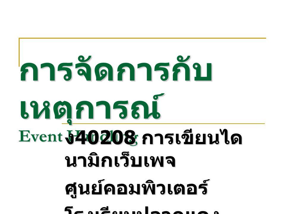 การจัดการกับ เหตุการณ์ Event Handling ง 40208 การเขียนได นามิกเว็บเพจ ศูนย์คอมพิวเตอร์ โรงเรียนปลวกแดง พิทยาคม