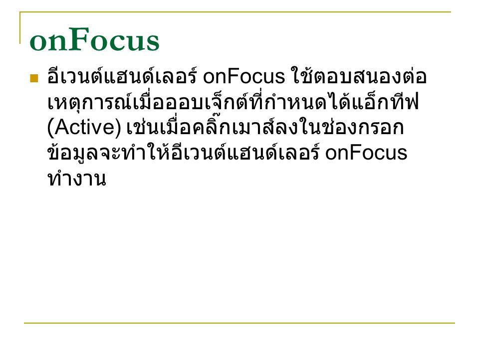 onFocus อีเวนต์แฮนด์เลอร์ onFocus ใช้ตอบสนองต่อ เหตุการณ์เมื่อออบเจ็กต์ที่กำหนดได้แอ็กทีฟ (Active) เช่นเมื่อคลิ๊กเมาส์ลงในช่องกรอก ข้อมูลจะทำให้อีเวนต