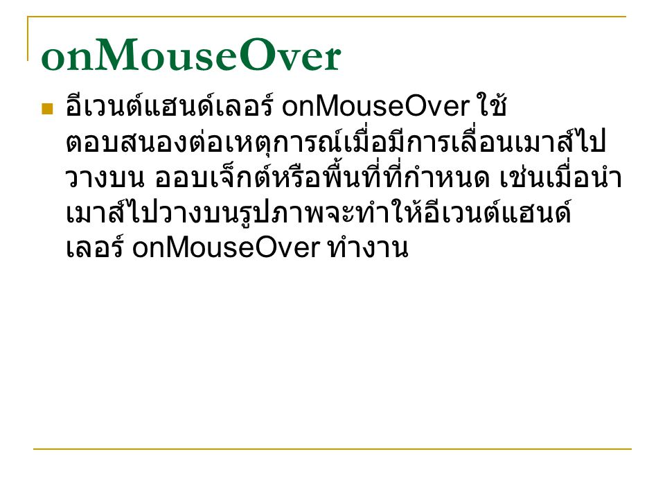 onMouseOver อีเวนต์แฮนด์เลอร์ onMouseOver ใช้ ตอบสนองต่อเหตุการณ์เมื่อมีการเลื่อนเมาส์ไป วางบน ออบเจ็กต์หรือพื้นที่ที่กำหนด เช่นเมื่อนำ เมาส์ไปวางบนรู