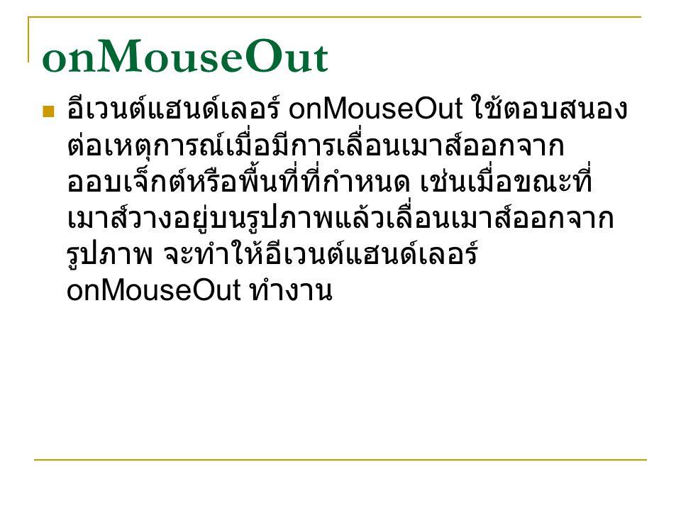 onMouseOut อีเวนต์แฮนด์เลอร์ onMouseOut ใช้ตอบสนอง ต่อเหตุการณ์เมื่อมีการเลื่อนเมาส์ออกจาก ออบเจ็กต์หรือพื้นที่ที่กำหนด เช่นเมื่อขณะที่ เมาส์วางอยู่บน