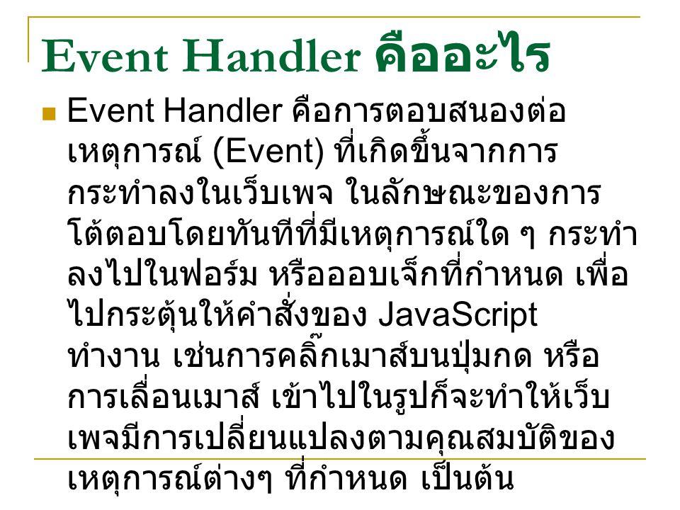 Event Handler คืออะไร Event Handler คือการตอบสนองต่อ เหตุการณ์ (Event) ที่เกิดขึ้นจากการ กระทำลงในเว็บเพจ ในลักษณะของการ โต้ตอบโดยทันทีที่มีเหตุการณ์ใ