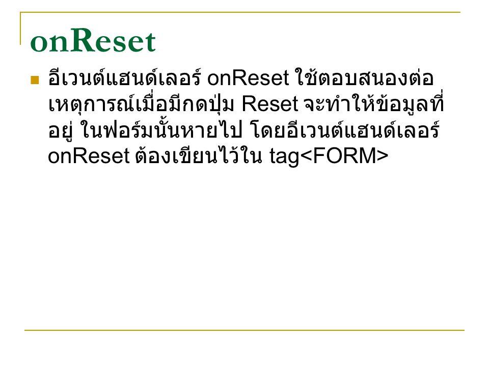 onReset อีเวนต์แฮนด์เลอร์ onReset ใช้ตอบสนองต่อ เหตุการณ์เมื่อมีกดปุ่ม Reset จะทำให้ข้อมูลที่ อยู่ ในฟอร์มนั้นหายไป โดยอีเวนต์แฮนด์เลอร์ onReset ต้องเ