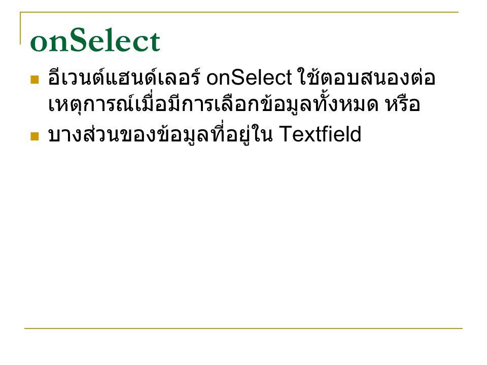 onSelect อีเวนต์แฮนด์เลอร์ onSelect ใช้ตอบสนองต่อ เหตุการณ์เมื่อมีการเลือกข้อมูลทั้งหมด หรือ บางส่วนของข้อมูลที่อยู่ใน Textfield