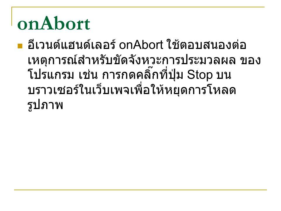onAbort อีเวนต์แฮนด์เลอร์ onAbort ใช้ตอบสนองต่อ เหตุการณ์สำหรับขัดจังหวะการประมวลผล ของ โปรแกรม เช่น การกดคลิ๊กที่ปุ่ม Stop บน บราวเซอร์ในเว็บเพจเพื่อ