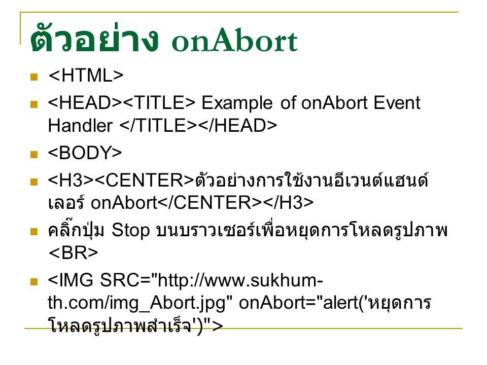 ตัวอย่าง onAbort Example of onAbort Event Handler ตัวอย่างการใช้งานอีเวนต์แฮนด์ เลอร์ onAbort คลิ๊กปุ่ม Stop บนบราวเซอร์เพื่อหยุดการโหลดรูปภาพ