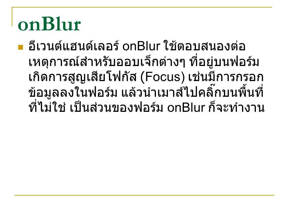 onBlur อีเวนต์แฮนด์เลอร์ onBlur ใช้ตอบสนองต่อ เหตุการณ์สำหรับออบเจ็กต่างๆ ที่อยู่บนฟอร์ม เกิดการสูญเสียโฟกัส (Focus) เช่นมีการกรอก ข้อมูลลงในฟอร์ม แล้
