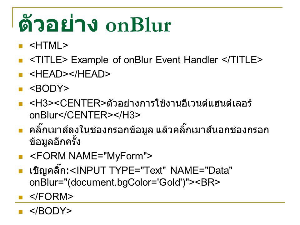 ตัวอย่าง onBlur Example of onBlur Event Handler ตัวอย่างการใช้งานอีเวนต์แฮนด์เลอร์ onBlur คลิ๊กเมาส์ลงในช่องกรอกข้อมูล แล้วคลิ๊กเมาส์นอกช่องกรอก ข้อมู