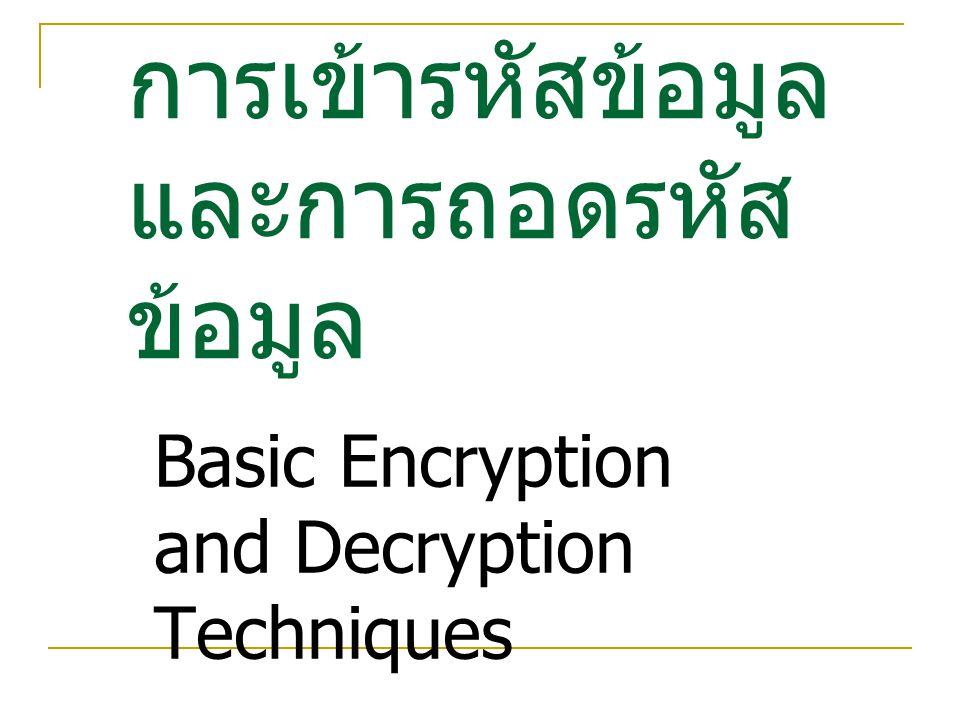 คริพโตกราฟี (Cryptography) คริพโตกราฟี (Cryptography) เป็นการรวมหลักการและกรรมวิธีของการแปลงรูปข้อมูล ข่าวสารต้นฉบับ ให้อยู่ในรูปแบบของข้อมูลข่าวสารที่ได้ ผ่านการเข้ารหัส และการนำข่าวสารนี้ไปใช้งาน จะต้องมี การแปลงรูปใหม่ เพื่อให้กลับมาเป็นข้อมูลข่าวสารเหมือน ต้นฉบับเดิม  Plain text คือ ข้อมูลต้นฉบับซึ่งเป็นข้อความที่สามารถ อ่านแล้วเข้าใจ  Encryption Algorithm คือ ขั้นตอนวิธีในโปรแกรม คอมพิวเตอร์ที่ใช้ในการแปลงข้อมูลต้นฉบับเป็นข้อมูลที่ ได้รับการเข้ารหัส  Ciphertext คือ ข้อมูลหรือข่าวสารที่ได้รับการเข้ารหัส ทำ ให้อ่านไม่รู้เรื่อง  Key คือ เป็นกุญแจที่ใช้ร่วมกับ อัลกอริทึมในการเข้ารหัส และถอดรหัส How are you feeling today HXEOWYLP 34ACJLKLO GDEABCQ….