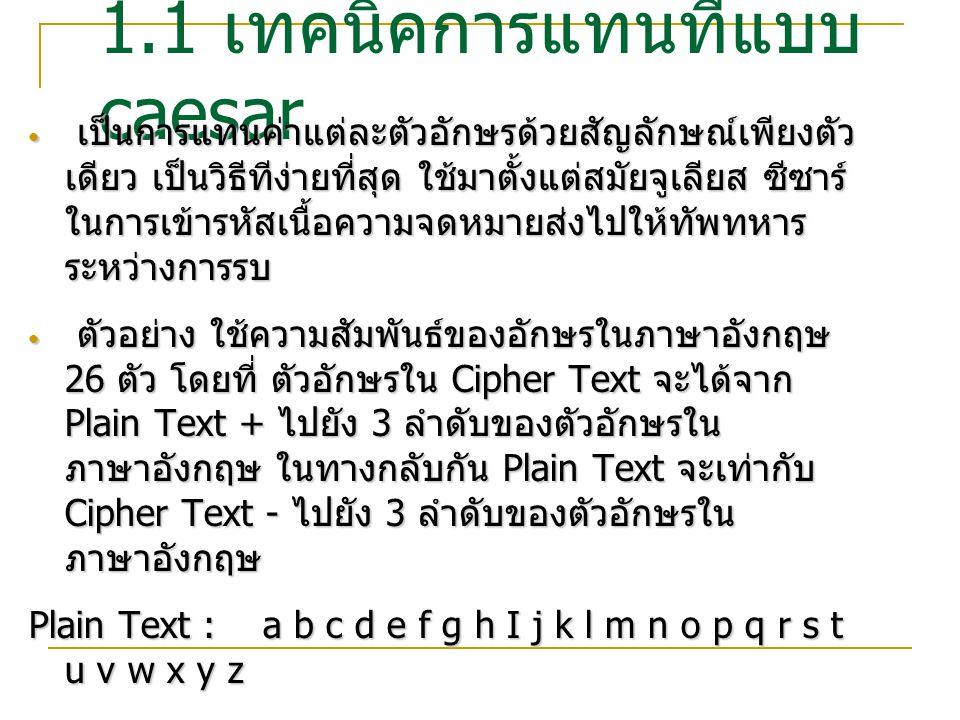 1.2 เทคนิคการแทนที่ แบบ Monoalphabetic การเข้ารหัสด้วยวิธีแทนที่แบบโมโนอัลฟาเบติค (Monoalphabetic Substitution-Based Cipher) การเข้ารหัสด้วยวิธีแทนที่แบบโมโนอัลฟาเบติค (Monoalphabetic Substitution-Based Cipher)  เป็นเทคนิคการเข้ารหัสอย่างง่าย โดยทำการจับคู่ ตัวอักษร ระหว่างเพลนเท็กซ์ และไซเฟอร์เท็กซ์  มีข้อเสีย เนื่องจากทำให้เกิดการซ้ำกันของตัวอักษร และถอดรหัสได้ง่าย