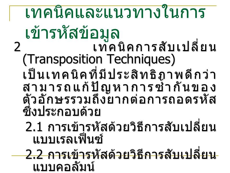 2.1 เทคนิคการสับเปลี่ยนแบบ เรล เฟ็น การเข้ารหัสด้วยวิธีการสับเปลี่ยนแบบเรลเฟ็นซ์ (Rail Fence Transposition Cipher) การเข้ารหัสด้วยวิธีการสับเปลี่ยนแบบเรลเฟ็นซ์ (Rail Fence Transposition Cipher)  เป็นการเข้ารหัสอย่างง่าย ใช้ลักษณะของ Row-by- Row หรือ Zigzag Cmhmtmro oeoeoorw Plaintext : Come home tomorrow Ciphertext : Cmhmtmrooeoeoorw