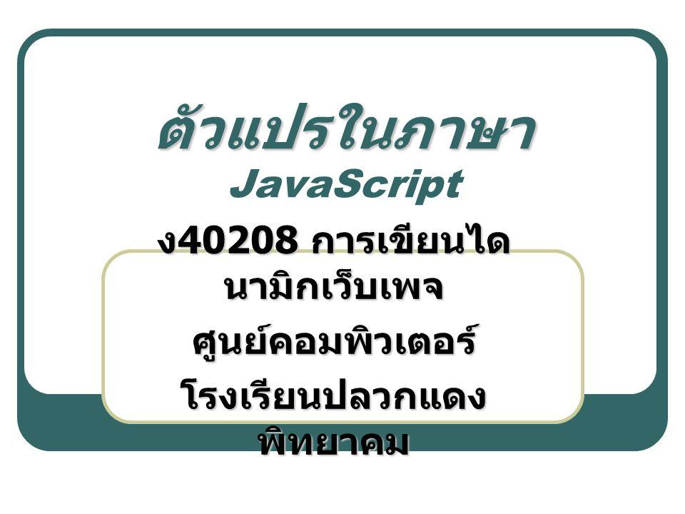 ตัวแปรในภาษา ตัวแปรในภาษา JavaScript ง 40208 การเขียนได นามิกเว็บเพจ ศูนย์คอมพิวเตอร์ โรงเรียนปลวกแดง พิทยาคม