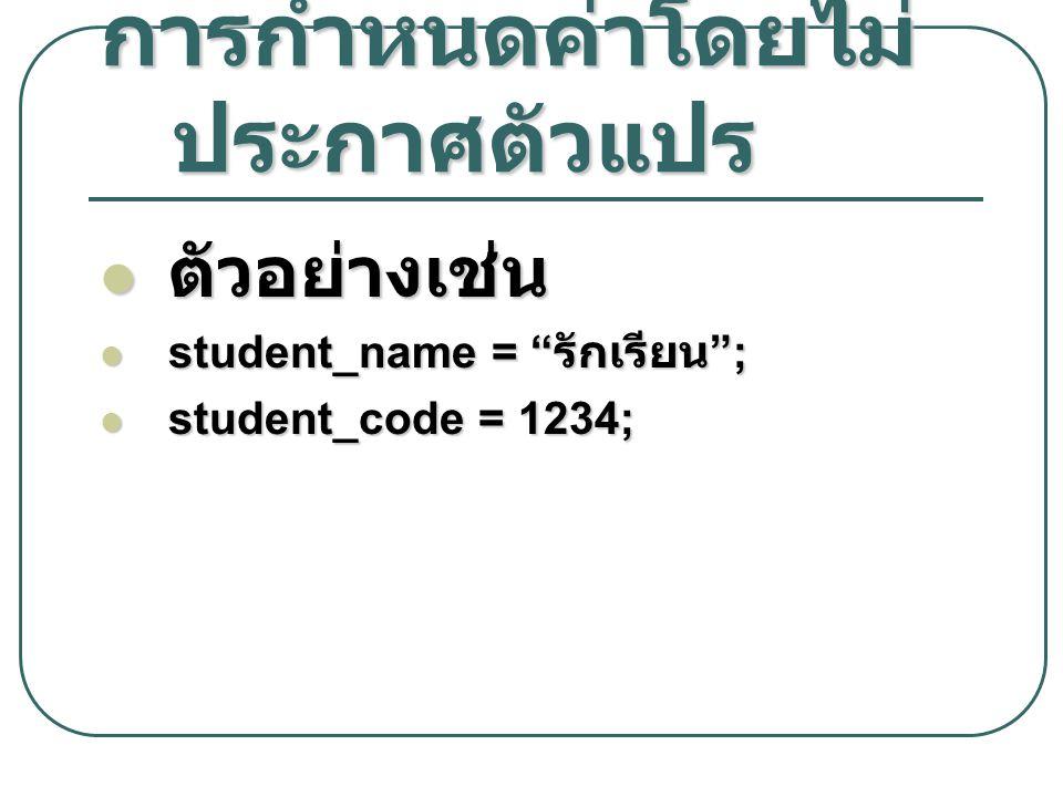 """การกำหนดค่าโดยไม่ ประกาศตัวแปร ตัวอย่างเช่น ตัวอย่างเช่น student_name = """" รักเรียน """"; student_name = """" รักเรียน """"; student_code = 1234; student_code ="""