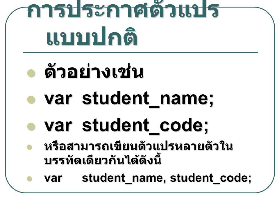 การประกาศตัวแปร แบบปกติ ตัวอย่างเช่น ตัวอย่างเช่น var student_name; var student_name; var student_code; var student_code; หรือสามารถเขียนตัวแปรหลายตัว