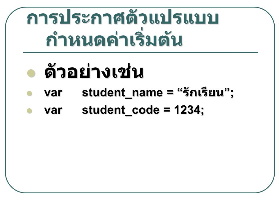 """การประกาศตัวแปรแบบ กำหนดค่าเริ่มต้น ตัวอย่างเช่น ตัวอย่างเช่น var student_name = """" รักเรียน """"; var student_name = """" รักเรียน """"; var student_code = 123"""