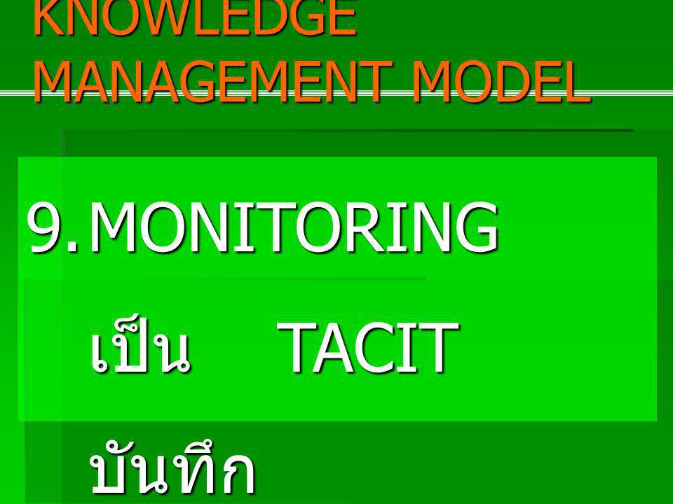 9.MONITORING เป็น TACIT บันทึก เป็น EXPLICIT KNOWLEDGE MANAGEMENT MODEL