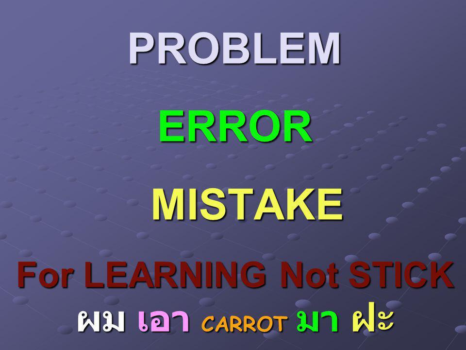 PROBLEM ERROR MISTAKE For LEARNING Not STICK ผม เอา CARROT มา ฝะ