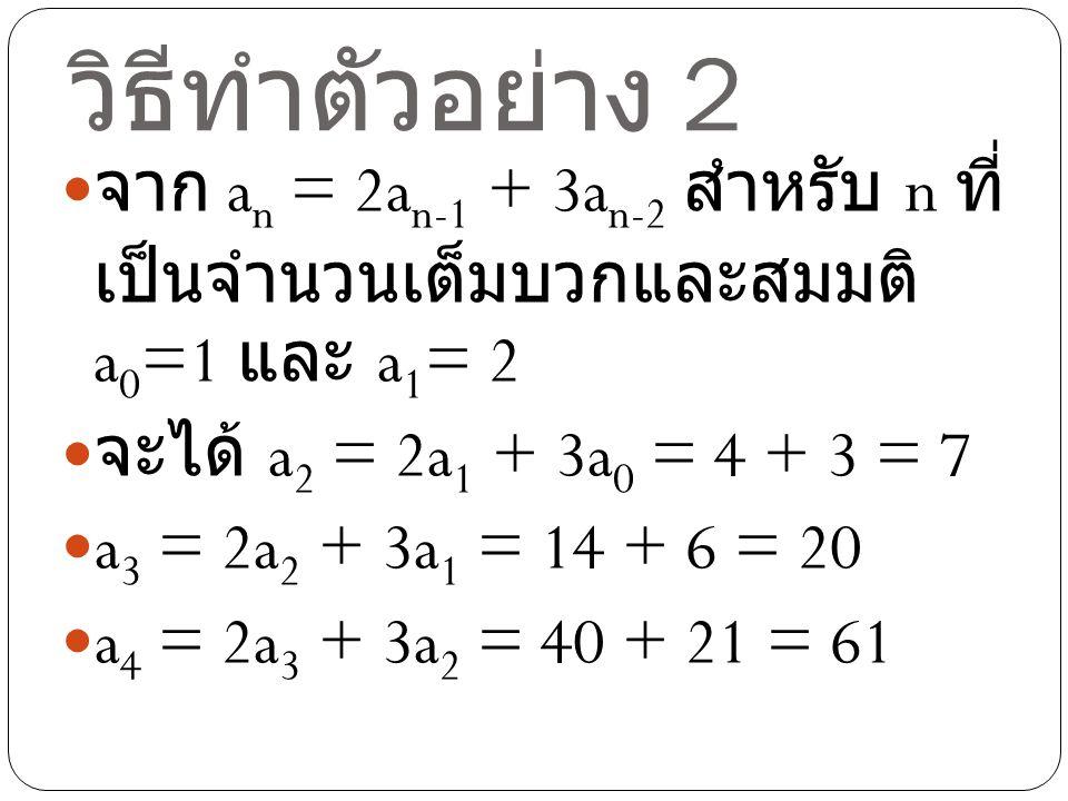 วิธีทำตัวอย่าง 2 จาก a n = 2a n-1 + 3a n-2 สำหรับ n ที่ เป็นจำนวนเต็มบวกและสมมติ a 0 =1 และ a 1 = 2 จะได้ a 2 = 2a 1 + 3a 0 = 4 + 3 = 7 a 3 = 2a 2 + 3
