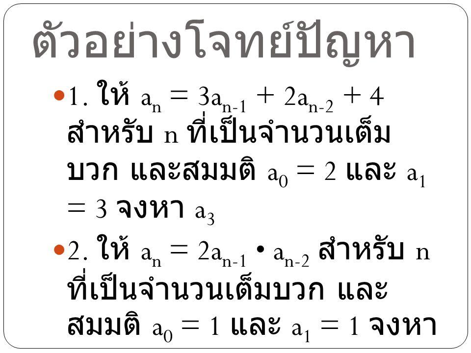 ตัวอย่างโจทย์ปัญหา 1. ให้ a n = 3a n-1 + 2a n-2 + 4 สำหรับ n ที่เป็นจำนวนเต็ม บวก และสมมติ a 0 = 2 และ a 1 = 3 จงหา a 3 2. ให้ a n = 2a n-1 a n-2 สำหร
