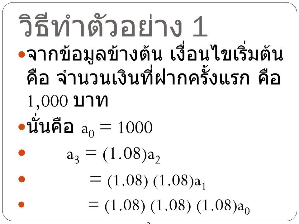 วิธีทำตัวอย่าง 1 จากข้อมูลข้างต้น เงื่อนไขเริ่มต้น คือ จำนวนเงินที่ฝากครั้งแรก คือ 1,000 บาท นั่นคือ a 0 = 1000 a 3 = (1.08)a 2 = (1.08) (1.08)a 1 = (