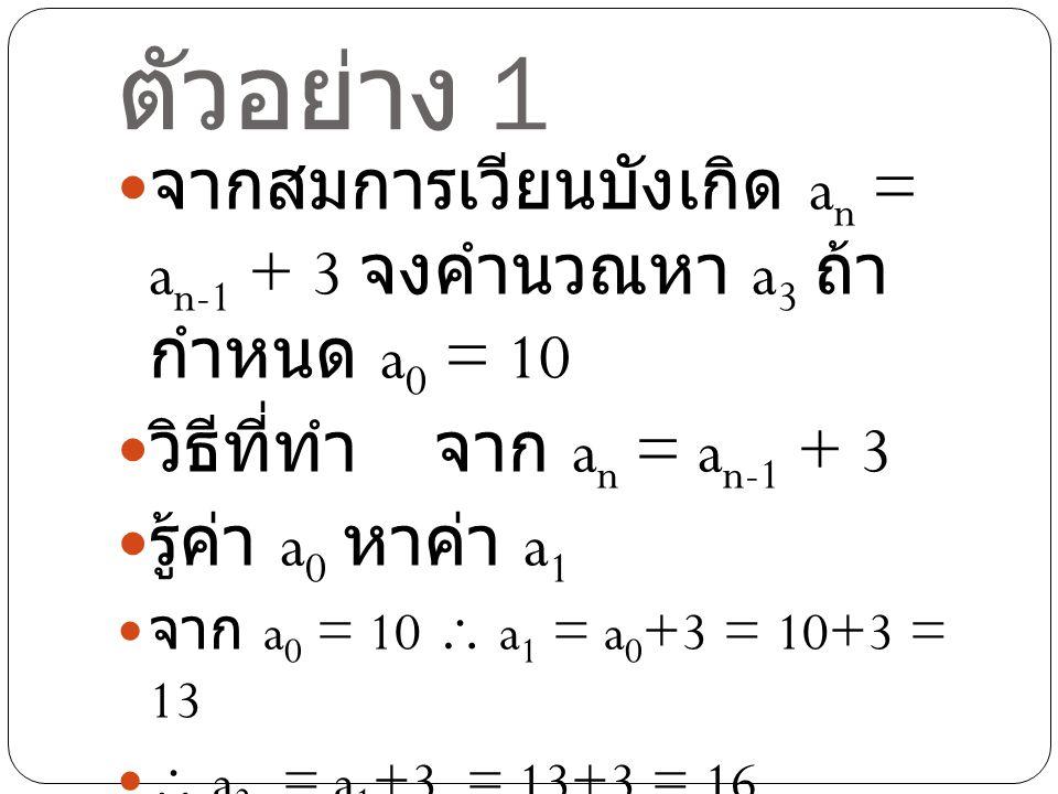 ตัวอย่าง 2 จากสมการเวียนบังเกิด a n = 4a n-1 จง คำนวณหา a 3 ถ้ากำหนด a 0 = 2 วิธีที่ทำจาก a n = 4a n-1 รู้ค่า a 0 หาค่า a1 จาก a 0 = 2  a 1 = 4(a 0 )= 4(2) = 8  a 2 = 4(a 1 ) = 4(8) = 32  a 3 = 4(a 2 ) = 4(32) = 128