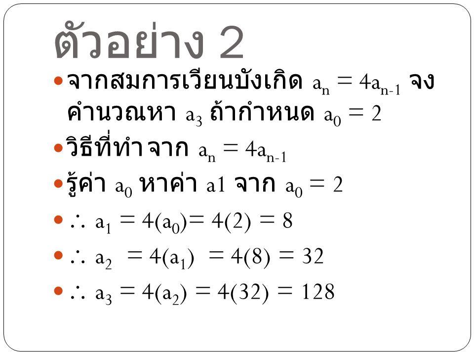 ตัวอย่าง 2 จากสมการเวียนบังเกิด a n = 4a n-1 จง คำนวณหา a 3 ถ้ากำหนด a 0 = 2 วิธีที่ทำจาก a n = 4a n-1 รู้ค่า a 0 หาค่า a1 จาก a 0 = 2  a 1 = 4(a 0 )