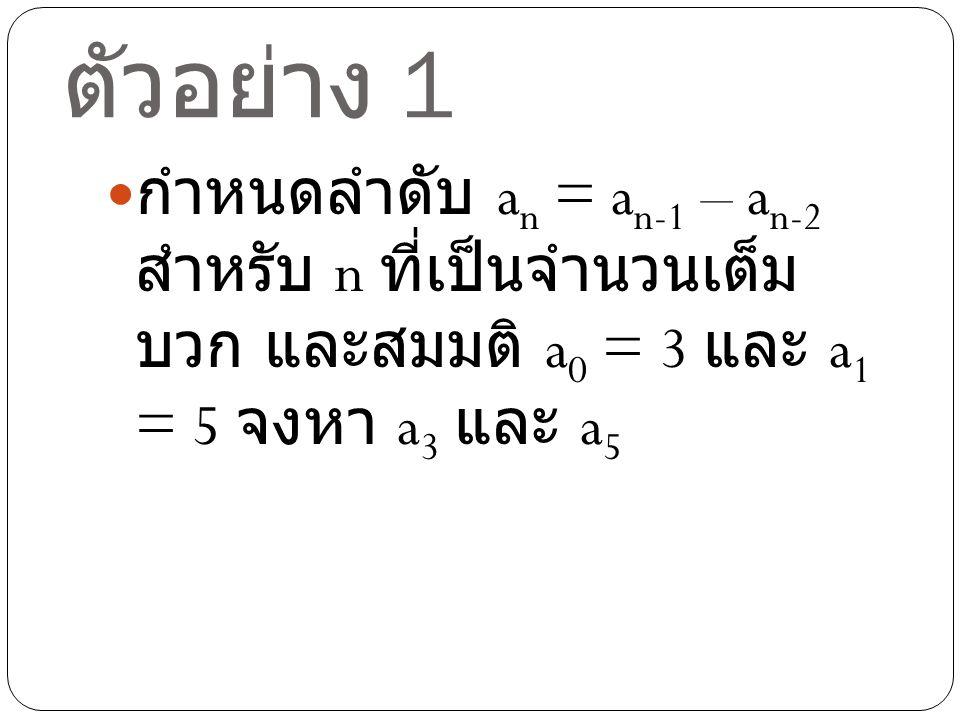 วิธีทำตัวอย่าง 1 จากความสัมพันธ์เวียนบังเกิด a n = a n-1 – a n-2 และ a 0 = 3 และ a 1 = 5 จะได้ a 2 = a 1 – a 0 = 5 – 3 = 2 a 3 = a 2 – a 1 = 2 – 5 = -3 a 4 = a 3 – a 2 = -3 – 2 = -5 a 5 = a 4 – a 3 = -5 – (-3) = -5+3=-2