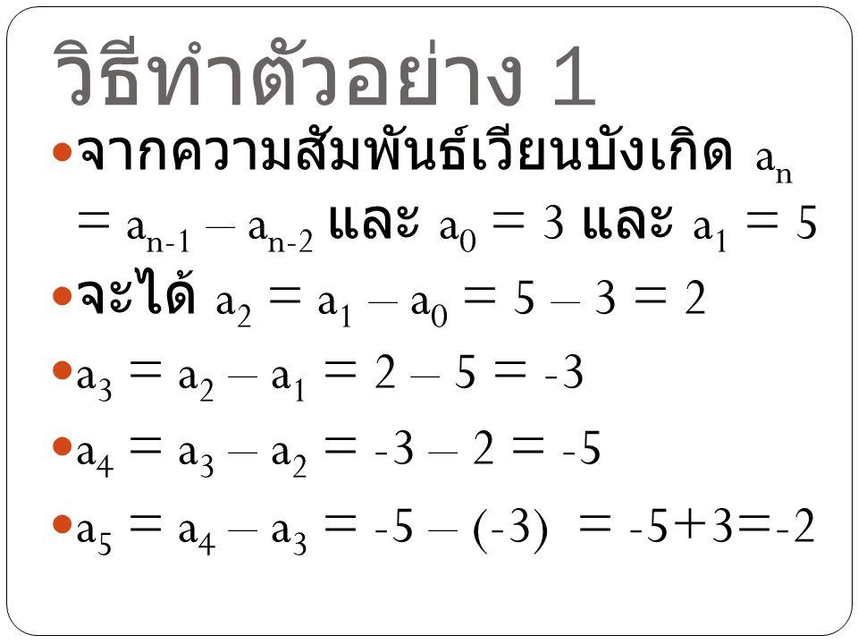 วิธีทำตัวอย่าง 1 จากความสัมพันธ์เวียนบังเกิด a n = a n-1 – a n-2 และ a 0 = 3 และ a 1 = 5 จะได้ a 2 = a 1 – a 0 = 5 – 3 = 2 a 3 = a 2 – a 1 = 2 – 5 = -