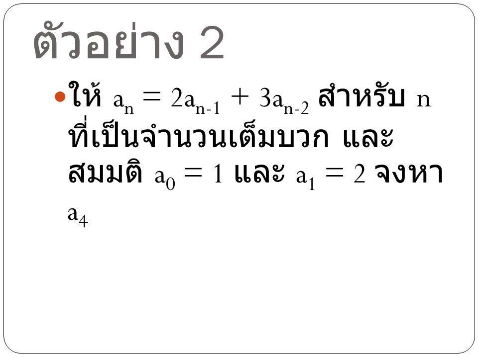 วิธีทำตัวอย่าง 2 จาก a n = 2a n-1 + 3a n-2 สำหรับ n ที่ เป็นจำนวนเต็มบวกและสมมติ a 0 =1 และ a 1 = 2 จะได้ a 2 = 2a 1 + 3a 0 = 4 + 3 = 7 a 3 = 2a 2 + 3a 1 = 14 + 6 = 20 a 4 = 2a 3 + 3a 2 = 40 + 21 = 61