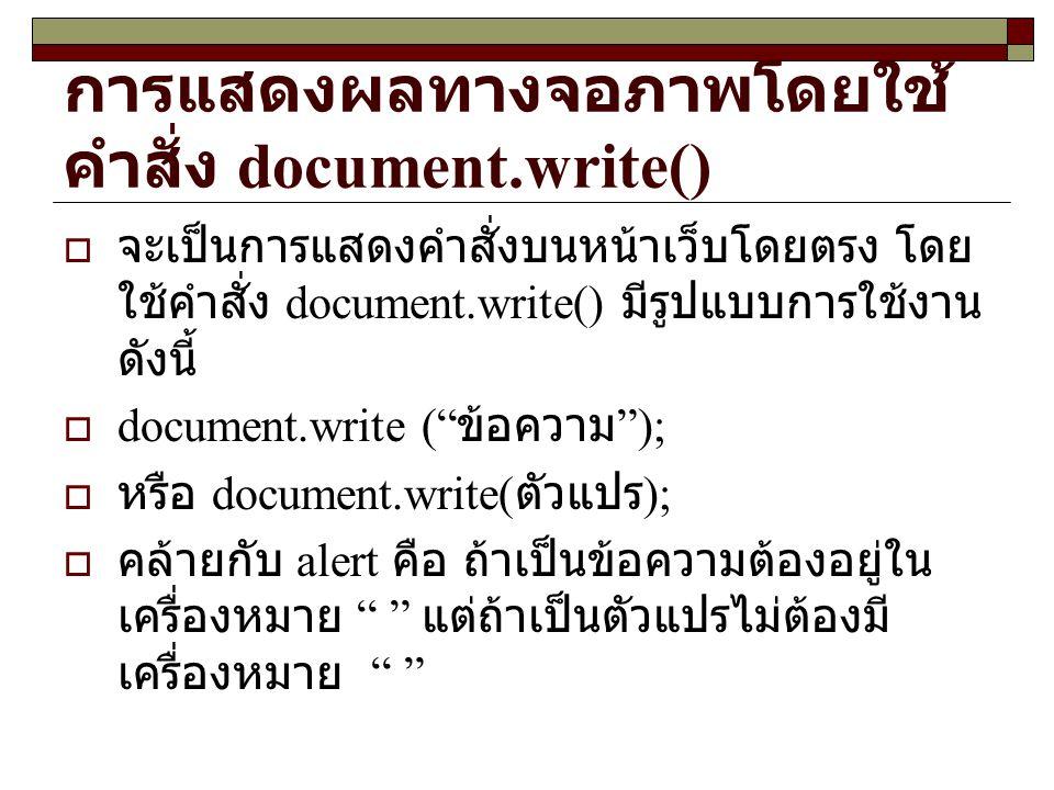 การแสดงผลทางจอภาพโดยใช้ คำสั่ง document.write()  จะเป็นการแสดงคำสั่งบนหน้าเว็บโดยตรง โดย ใช้คำสั่ง document.write() มีรูปแบบการใช้งาน ดังนี้  document.write ( ข้อความ );  หรือ document.write( ตัวแปร );  คล้ายกับ alert คือ ถ้าเป็นข้อความต้องอยู่ใน เครื่องหมาย แต่ถ้าเป็นตัวแปรไม่ต้องมี เครื่องหมาย